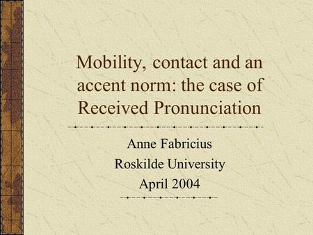 Mobility, contact and an accent norm: the case of Received Pronunciation Anne Fabricius Roskilde University April 2004.