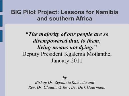 BIG Pilot Project: Lessons for Namibia and southern Africa The majority of our people are so disempowered that, to them, living means not dying. Deputy.