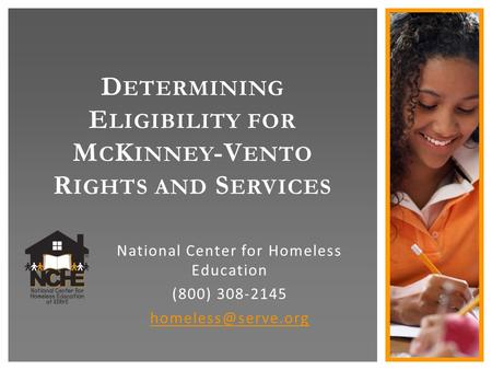 D ETERMINING E LIGIBILITY FOR M C K INNEY -V ENTO R IGHTS AND S ERVICES National Center for Homeless Education (800) 308-2145