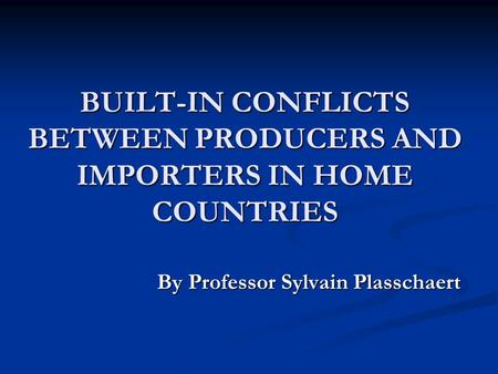 BUILT-IN CONFLICTS BETWEEN PRODUCERS AND IMPORTERS IN HOME COUNTRIES By Professor Sylvain Plasschaert By Professor Sylvain Plasschaert.