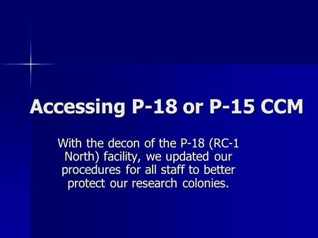 Accessing P-18 or P-15 CCM With the decon of the P-18 (RC-1 North) facility, we updated our procedures for all staff to better protect our research colonies.