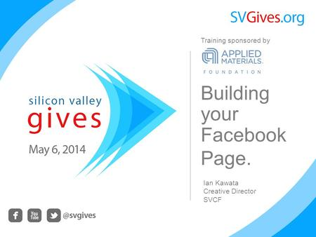 Building your Facebook Page. Ian Kawata Creative Director SVCF Training sponsored by.