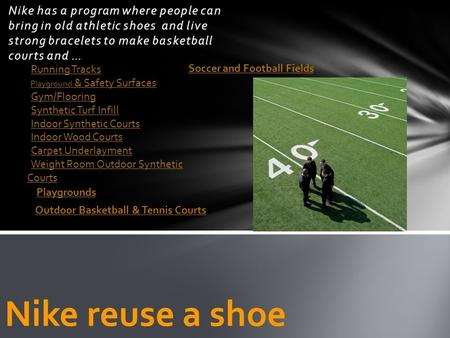Nike has a program where people can bring in old athletic shoes and live strong bracelets to make basketball courts and … Nike reuse a shoe Running Tracks.