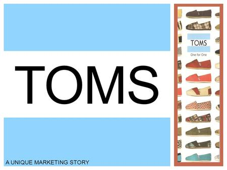 TOMS A UNIQUE MARKETING STORY. BACKGROUND Blake Mycoskie created TOMS shoes four years ago Contestant on Amazing Race Simple message: With every pair.