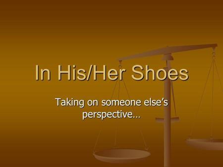 In His/Her Shoes Taking on someone elses perspective…