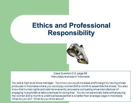 Ethics and Professional Responsibility Case Question 2-3, page 58 Manufacture shoes in Indonesia You are a high level shoe manager. You know you could.