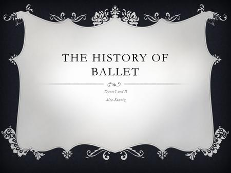 THE HISTORY OF BALLET Dance I and II Mrs. Koontz.