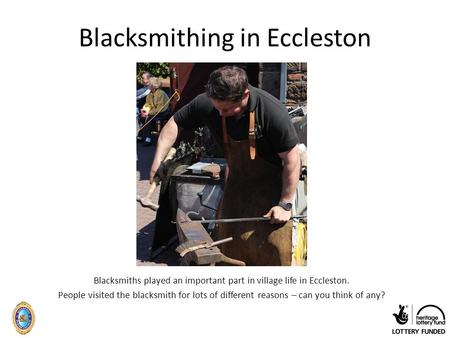 Blacksmithing in Eccleston Blacksmiths played an important part in village life in Eccleston. People visited the blacksmith for lots of different reasons.