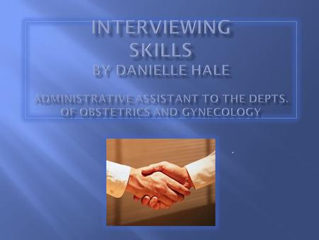 INTERVIEWING SKILLS By Danielle Hale Administrative Assistant to the Depts. of Obstetrics and Gynecology .