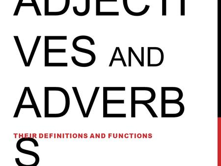 ADJECTI VES AND ADVERB S THEIR DEFINITIONS AND FUNCTIONS.