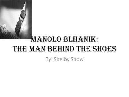 Manolo Blhanik: The man behind the shoes By: Shelby Snow.