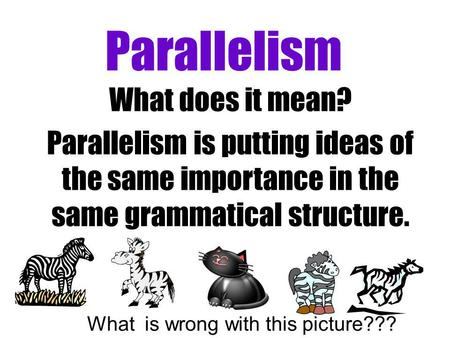 Parallelism What does it mean? Parallelism is putting ideas of the same importance in the same grammatical structure. What is wrong with this picture???