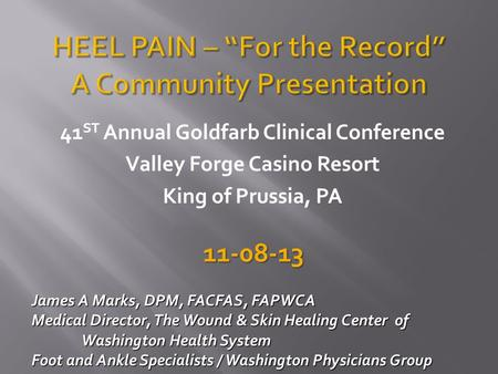 41 ST Annual Goldfarb Clinical Conference Valley Forge Casino Resort King of Prussia, PA James A Marks, DPM, FACFAS, FAPWCA James A Marks, DPM, FACFAS,