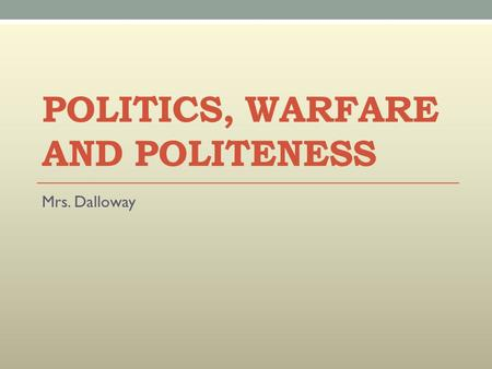 POLITICS, WARFARE AND POLITENESS Mrs. Dalloway. Focus: There are numerous references to politics and warfare, mainly through the eyes of Septimus and.
