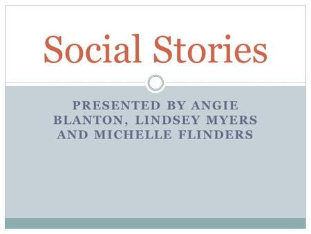 PRESENTED BY ANGIE BLANTON, LINDSEY MYERS AND MICHELLE FLINDERS Social Stories.