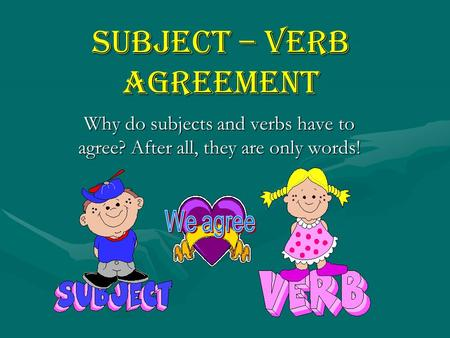 Subject – Verb Agreement Why do subjects and verbs have to agree? After all, they are only words!