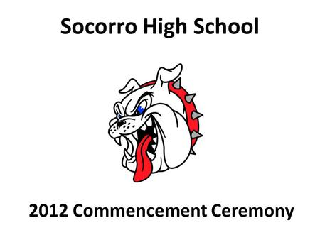 2012 Commencement Ceremony Socorro High School. Socorro High School Class of 2012 Graduation Ceremony Friday, June 1, 2012 at 3:00 P.M. UTEP Don Haskins.