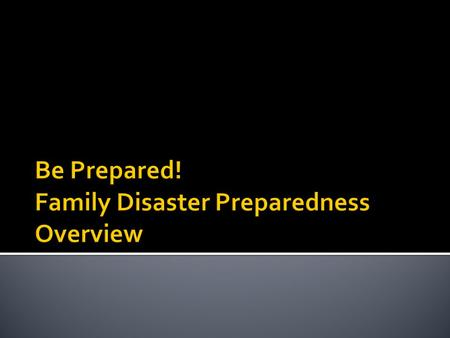 Know what disasters may strike in your area. Plan for these disasters! Build a kit! Make a Plan! Practice your plan! Be Informed! Get Trained!