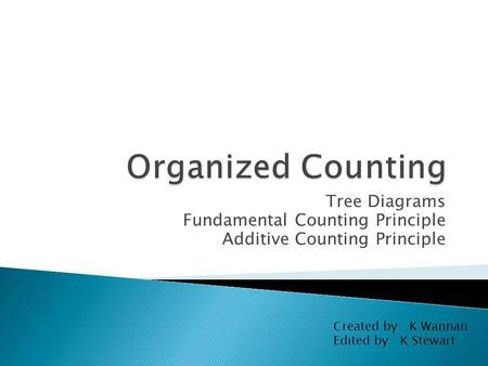 Tree Diagrams Fundamental Counting Principle Additive Counting Principle Created by: K Wannan Edited by: K Stewart.