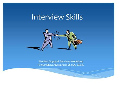 Interview Skills By: Alyssa Arnold Student Support Services Workshop Prepared by: Alyssa Arnold, B.A., M.Ed.