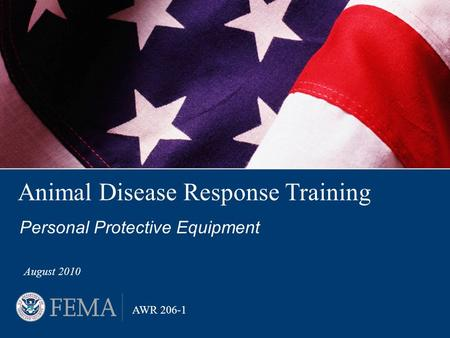 Animal Disease Response Training Personal Protective Equipment August 2010 AWR 206-1.