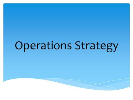 Operations Strategy. OPERATİONS deals with the functions and procedures involved in to day-to-day processes of manufacturing goods and products STRATEGY.