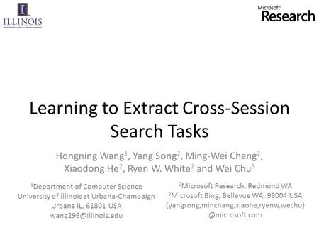 Learning to Extract Cross-Session Search Tasks Hongning Wang 1, Yang Song 2, Ming-Wei Chang 2, Xiaodong He 2, Ryen W. White 2 and Wei Chu 3 1 Department.