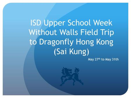 ISD Upper School Week Without Walls Field Trip to Dragonfly Hong Kong (Sai Kung) May 27 th to May 31th.