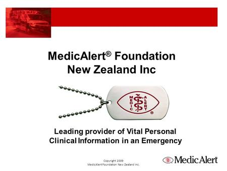 MedicAlert ® Foundation New Zealand Inc Leading provider of Vital Personal Clinical Information in an Emergency Copyright 2009 MedicAlert Foundation New.