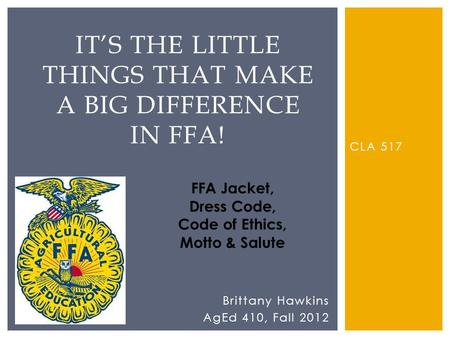 CLA 517 ITS THE LITTLE THINGS THAT MAKE A BIG DIFFERENCE IN FFA! Brittany Hawkins AgEd 410, Fall 2012 FFA Jacket, Dress Code, Code of Ethics, Motto & Salute.