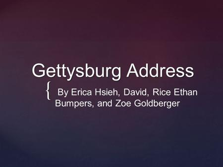 { Gettysburg Address Gettysburg Address By Erica Hsieh, David, Rice Ethan Bumpers, and Zoe Goldberger.