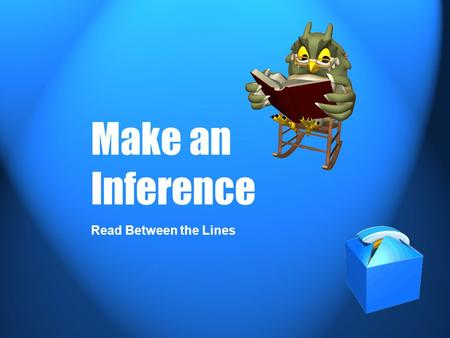 Make an Inference Read Between the Lines. What is an inference? An inference is something that you conclude based partly on evidence and partly on your.