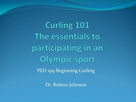 PED 199 Beginning Curling Dr. Britton Johnson. Equipment Sheet of ice for play (rink holds 4 sheets) Curling stones (8 per team) Brooms (1 per player)