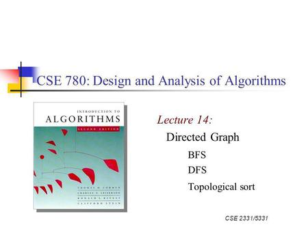 CSE 2331/5331 CSE 780: Design and Analysis of Algorithms Lecture 14: Directed Graph BFS DFS Topological sort.
