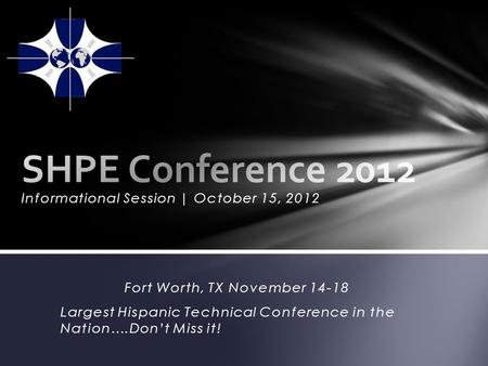Informational Session | October 15, 2012 Fort Worth, TX November 14-18 Largest Hispanic Technical Conference in the Nation….Dont Miss it!