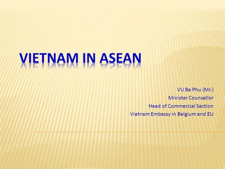 VU Ba Phu (Mr.) Minister Counsellor Head of Commercial Section Vietnam Embassy in Belgium and EU.