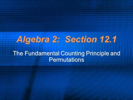 Algebra 2: Section 12.1 The Fundamental Counting Principle and Permutations.
