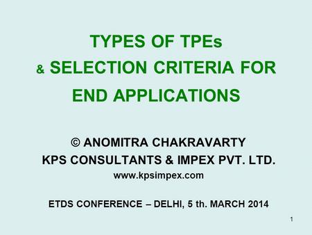 1 TYPES OF TPEs & SELECTION CRITERIA FOR END APPLICATIONS © ANOMITRA CHAKRAVARTY KPS CONSULTANTS & IMPEX PVT. LTD. www.kpsimpex.com ETDS CONFERENCE – DELHI,