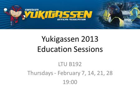 Yukigassen 2013 Education Sessions LTU B192 Thursdays - February 7, 14, 21, 28 19:00.