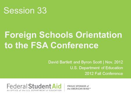 David Bartlett and Byron Scott | Nov. 2012 U.S. Department of Education 2012 Fall Conference Foreign Schools Orientation to the FSA Conference Session.