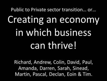 Public to Private sector transition… or… Creating an economy in which business can thrive! Richard, Andrew, Colin, David, Paul, Amanda, Darren, Sarah,