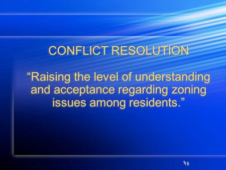 1 CONFLICT RESOLUTION Raising the level of understanding and acceptance regarding zoning issues among residents. 15.