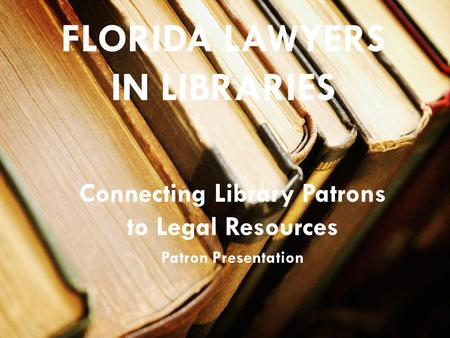 FLORIDA LAWYERS IN LIBRARIES Connecting Library Patrons to Legal Resources Patron Presentation.
