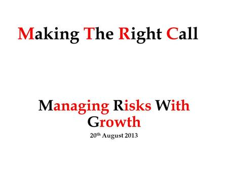 Making The Right Call Managing Risks With Growth 20 th August 2013.