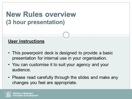 New Rules overview (3 hour presentation) User instructions This powerpoint deck is designed to provide a basic presentation for internal use in your organisation.