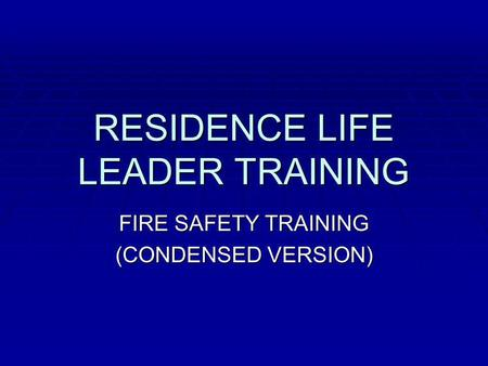 RESIDENCE LIFE LEADER TRAINING FIRE SAFETY TRAINING (CONDENSED VERSION)