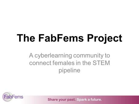 The FabFems Project A cyberlearning community to connect females in the STEM pipeline.