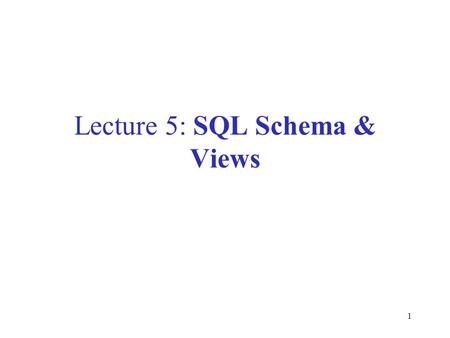 1 Lecture 5: SQL Schema & Views. 2 Data Definition in SQL So far we have see the Data Manipulation Language, DML Next: Data Definition Language (DDL)