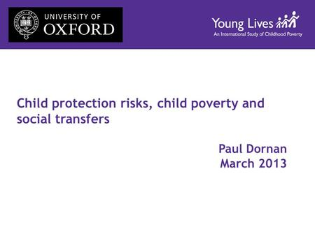 Child protection risks, child poverty and social transfers Paul Dornan March 2013.