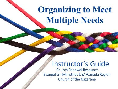 Instructors Guide Organizing to Meet Multiple Needs Church Renewal Resource Evangelism Ministries USA/Canada Region Church of the Nazarene.